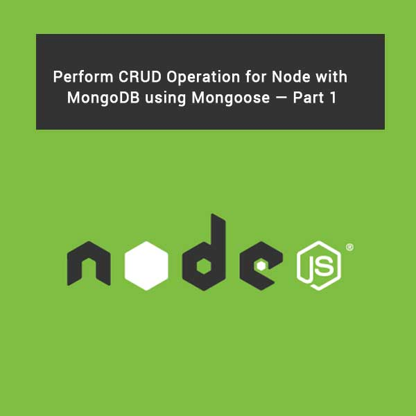 Perform CRUD Operation for Node with MongoDB using Mongoose — Part 1
